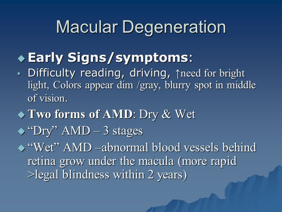 Macular Degeneration  Early Signs/symptoms:  Difficulty reading, driving, ↑need for bright light, Colors appear dim /gray, blurry spot in middle of vision.
