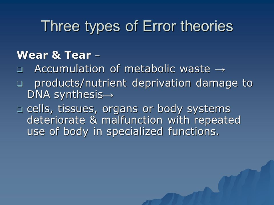 Three types of Error theories Wear & Tear –  Accumulation of metabolic waste →  products/nutrient deprivation damage to DNA synthesis →  cells, tissues, organs or body systems deteriorate & malfunction with repeated use of body in specialized functions.