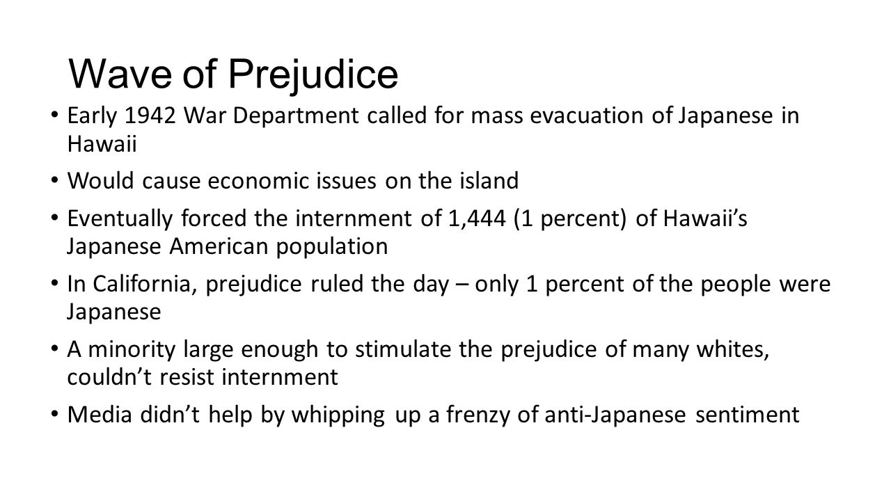 Wave of Prejudice Early 1942 War Department called for mass evacuation of Japanese in Hawaii Would cause economic issues on the island Eventually forced the internment of 1,444 (1 percent) of Hawaii's Japanese American population In California, prejudice ruled the day – only 1 percent of the people were Japanese A minority large enough to stimulate the prejudice of many whites, couldn't resist internment Media didn't help by whipping up a frenzy of anti-Japanese sentiment