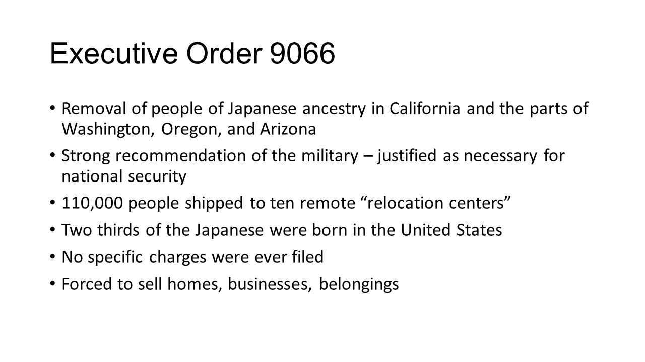 Executive Order 9066 Removal of people of Japanese ancestry in California and the parts of Washington, Oregon, and Arizona Strong recommendation of the military – justified as necessary for national security 110,000 people shipped to ten remote relocation centers Two thirds of the Japanese were born in the United States No specific charges were ever filed Forced to sell homes, businesses, belongings