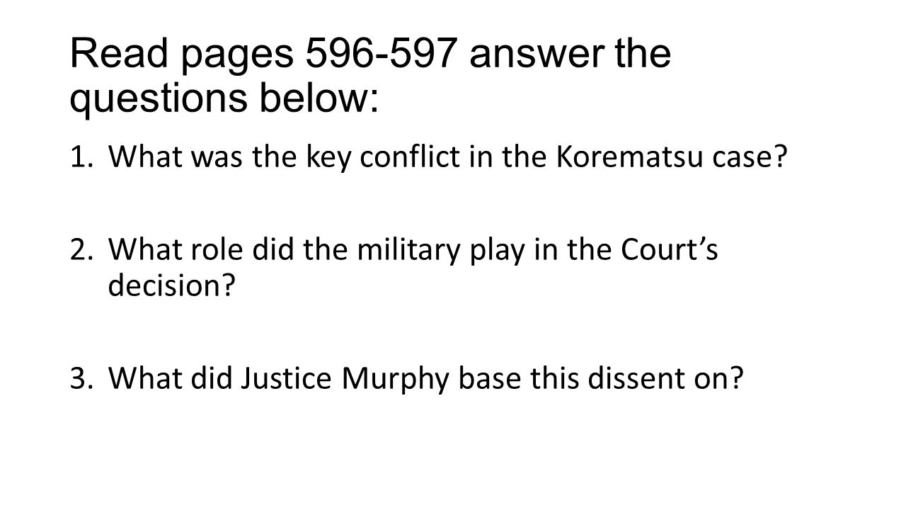 Read pages 596-597 answer the questions below: 1.What was the key conflict in the Korematsu case.