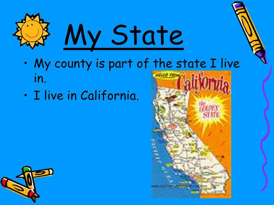 My State My county is part of the state I live in. I live in California. www.californiastatewebsite.com