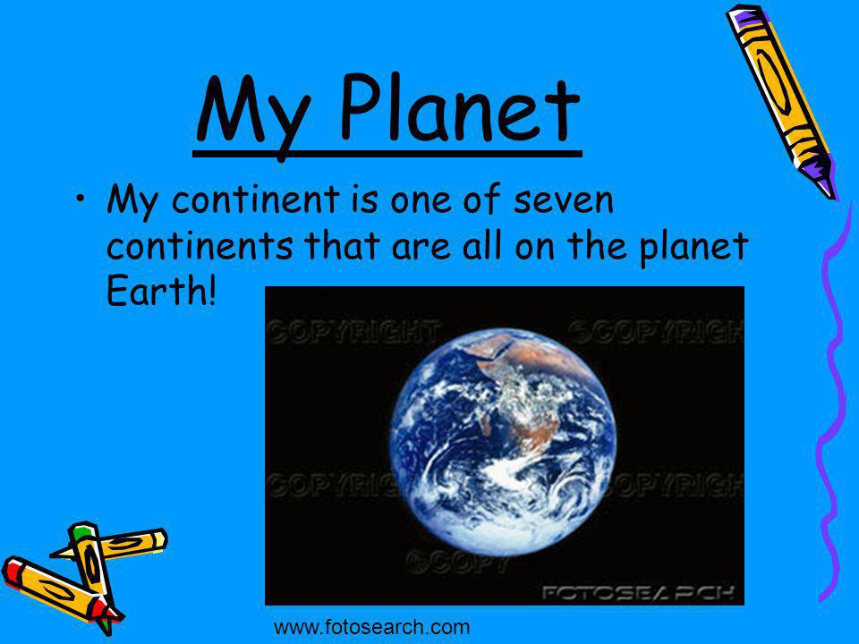 My Planet My continent is one of seven continents that are all on the planet Earth! www.fotosearch.com