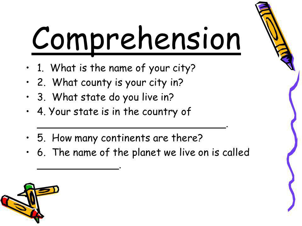 Comprehension 1. What is the name of your city? 2. What county is your city in? 3. What state do you live in? 4. Your state is in the country of _____
