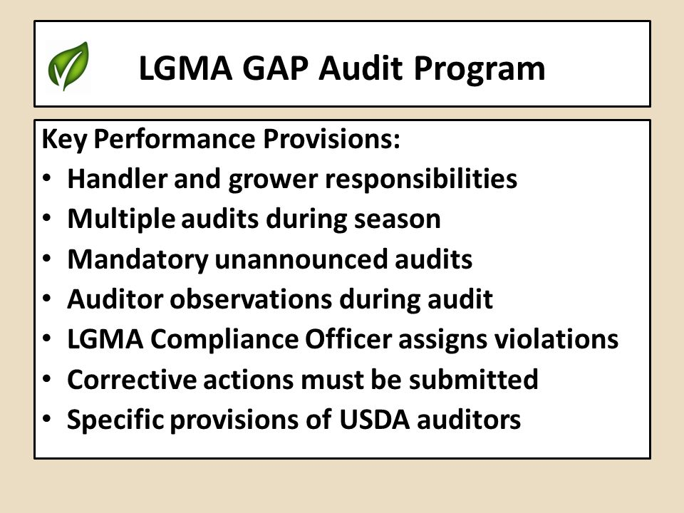 LGMA GAP Audit Program Key Performance Provisions: Handler and grower responsibilities Multiple audits during season Mandatory unannounced audits Audi