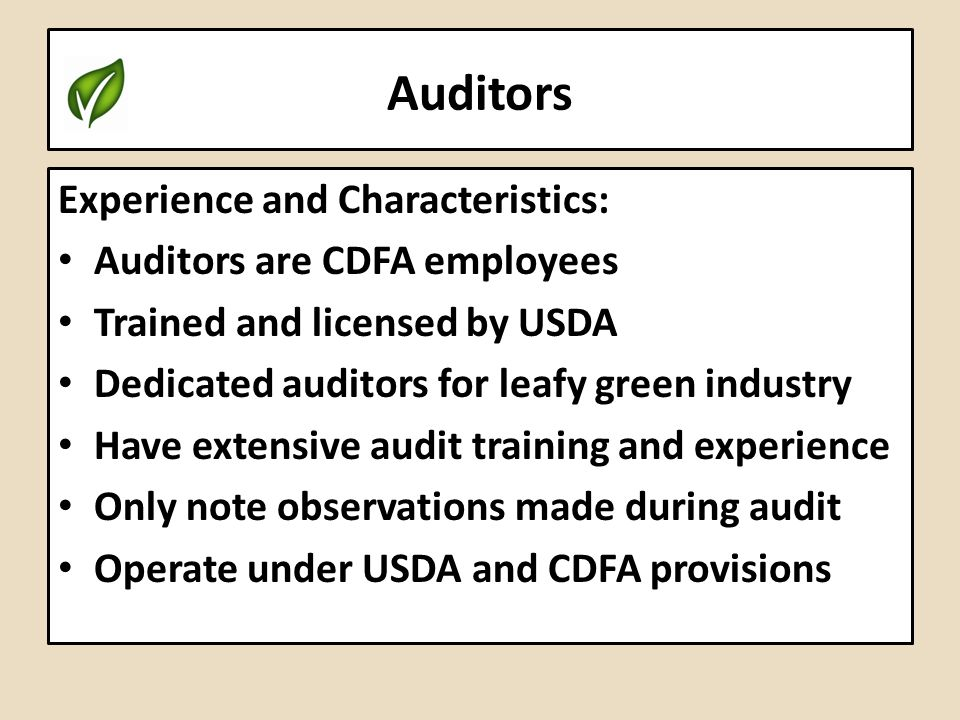 Auditors Experience and Characteristics: Auditors are CDFA employees Trained and licensed by USDA Dedicated auditors for leafy green industry Have ext