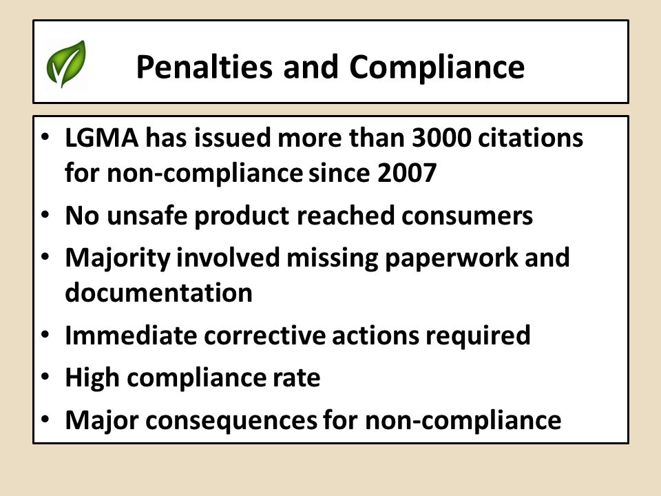 Penalties and Compliance LGMA has issued more than 3000 citations for non-compliance since 2007 No unsafe product reached consumers Majority involved