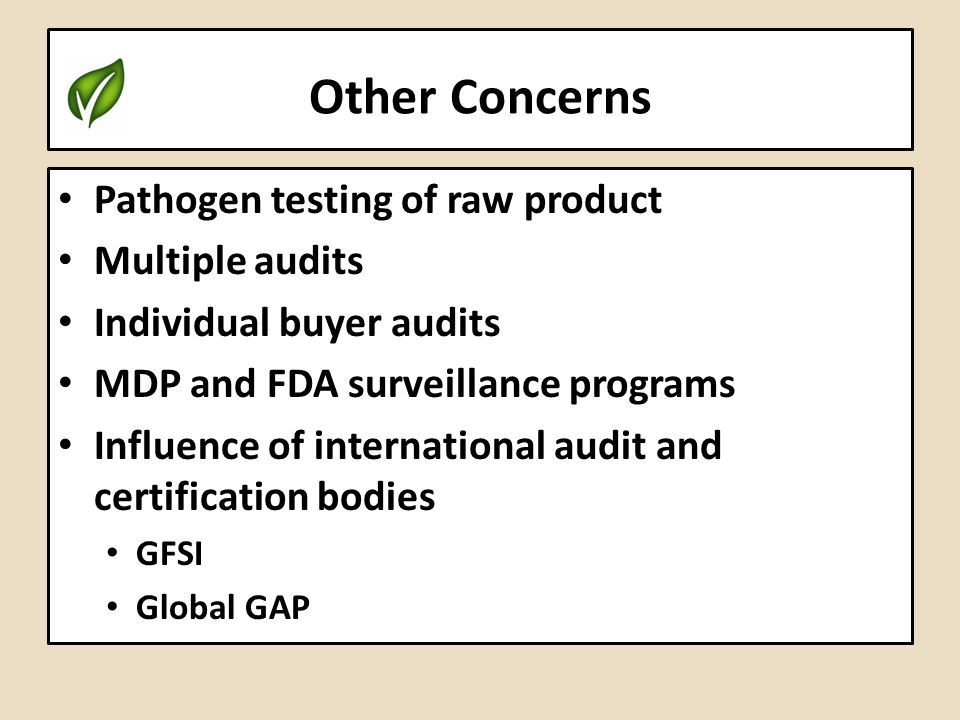Other Concerns Pathogen testing of raw product Multiple audits Individual buyer audits MDP and FDA surveillance programs Influence of international au