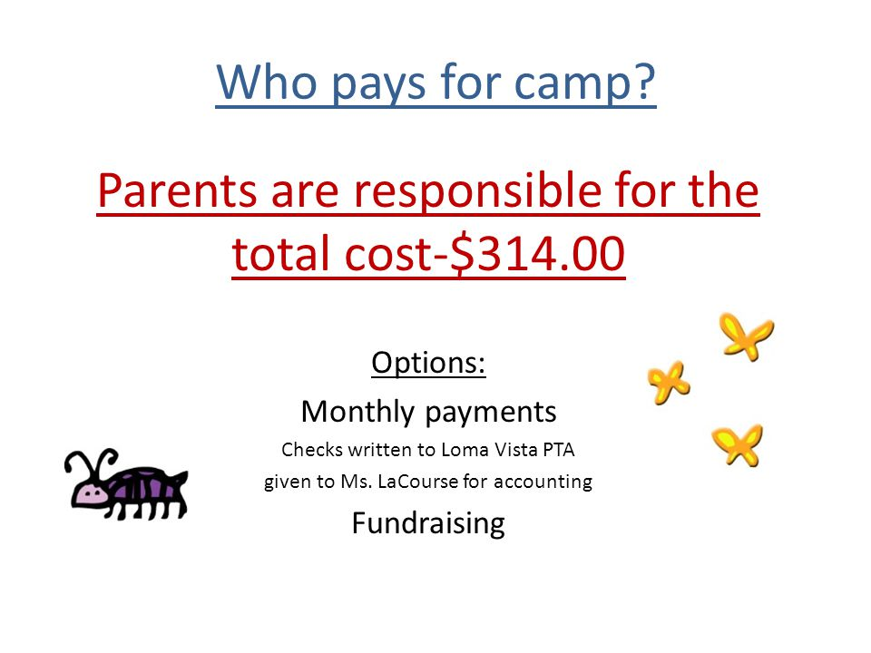 Who pays for camp? Parents are responsible for the total cost-$314.00 Options: Monthly payments Checks written to Loma Vista PTA given to Ms. LaCourse