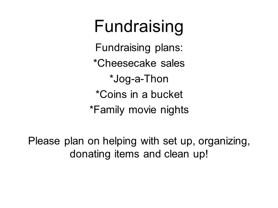 Fundraising plans: *Cheesecake sales *Jog-a-Thon *Coins in a bucket *Family movie nights Please plan on helping with set up, organizing, donating item