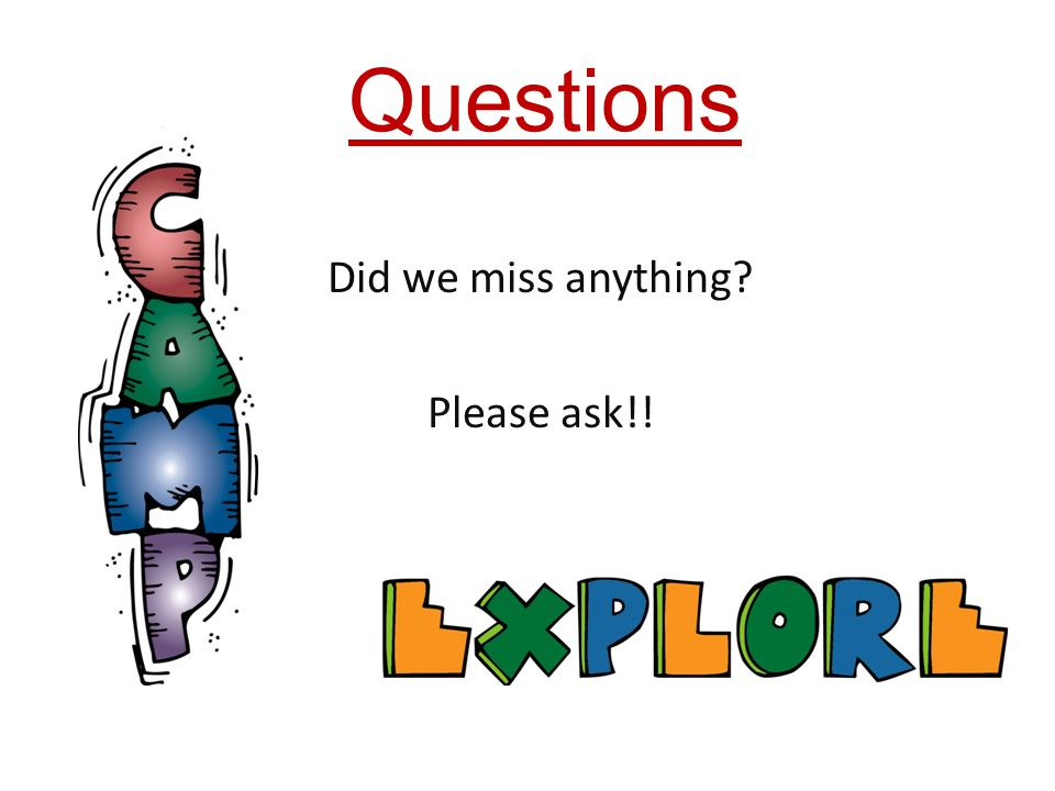 Questions Did we miss anything Please ask!!