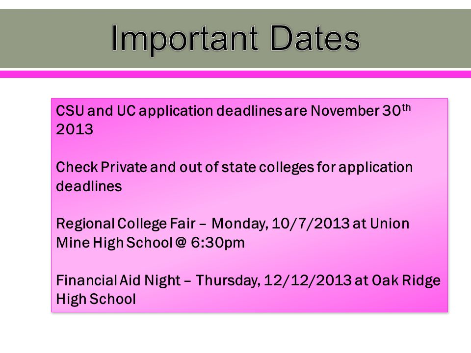 CSU and UC application deadlines are November 30 th 2013 Check Private and out of state colleges for application deadlines Regional College Fair – Monday, 10/7/2013 at Union Mine High School @ 6:30pm Financial Aid Night – Thursday, 12/12/2013 at Oak Ridge High School CSU and UC application deadlines are November 30 th 2013 Check Private and out of state colleges for application deadlines Regional College Fair – Monday, 10/7/2013 at Union Mine High School @ 6:30pm Financial Aid Night – Thursday, 12/12/2013 at Oak Ridge High School