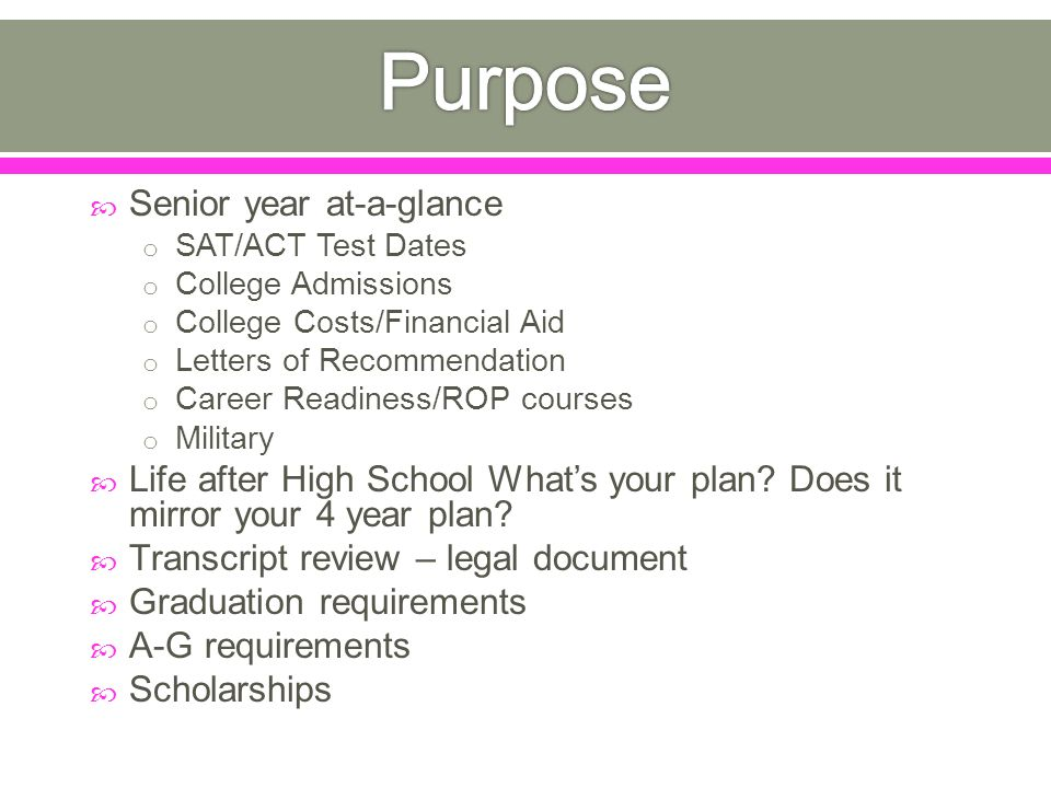  Senior year at-a-glance o SAT/ACT Test Dates o College Admissions o College Costs/Financial Aid o Letters of Recommendation o Career Readiness/ROP courses o Military  Life after High School What's your plan.
