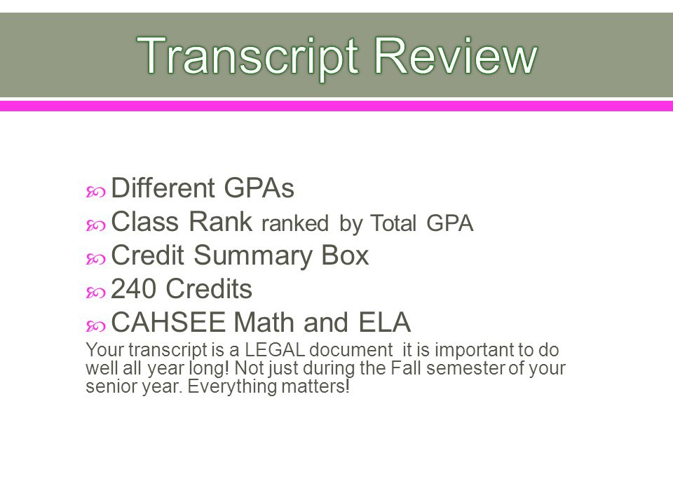  Different GPAs  Class Rank ranked by Total GPA  Credit Summary Box  240 Credits  CAHSEE Math and ELA Your transcript is a LEGAL document it is important to do well all year long.