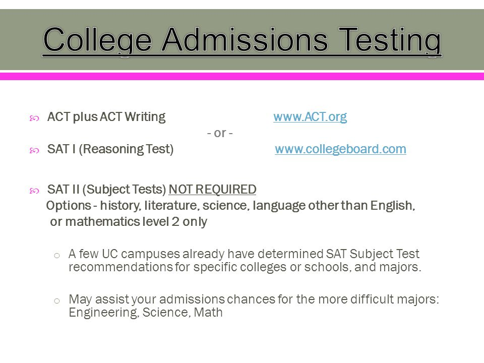  ACT plus ACT Writing www.ACT.orgwww.ACT.org - or -  SAT I (Reasoning Test) www.collegeboard.comwww.collegeboard.com  SAT II (Subject Tests) NOT REQUIRED Options - history, literature, science, language other than English, or mathematics level 2 only o A few UC campuses already have determined SAT Subject Test recommendations for specific colleges or schools, and majors.