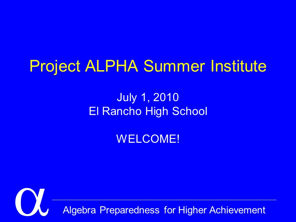  Algebra Preparedness for Higher Achievement Project ALPHA Summer Institute July 1, 2010 El Rancho High School WELCOME!