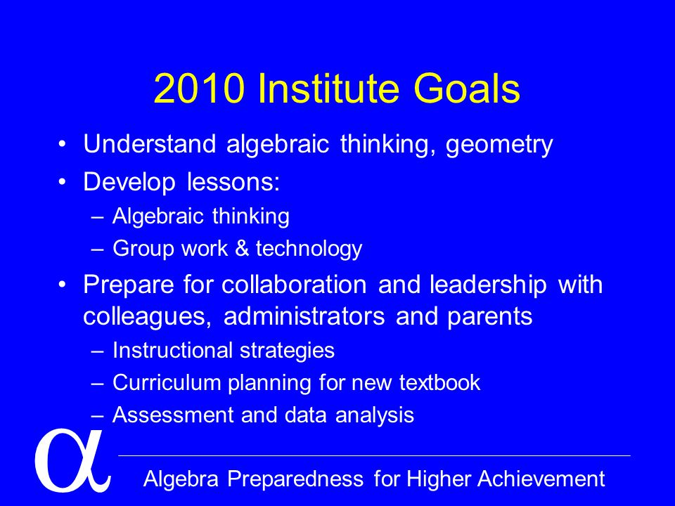  Algebra Preparedness for Higher Achievement 2010 Institute Goals Understand algebraic thinking, geometry Develop lessons: –Algebraic thinking –Group work & technology Prepare for collaboration and leadership with colleagues, administrators and parents –Instructional strategies –Curriculum planning for new textbook –Assessment and data analysis