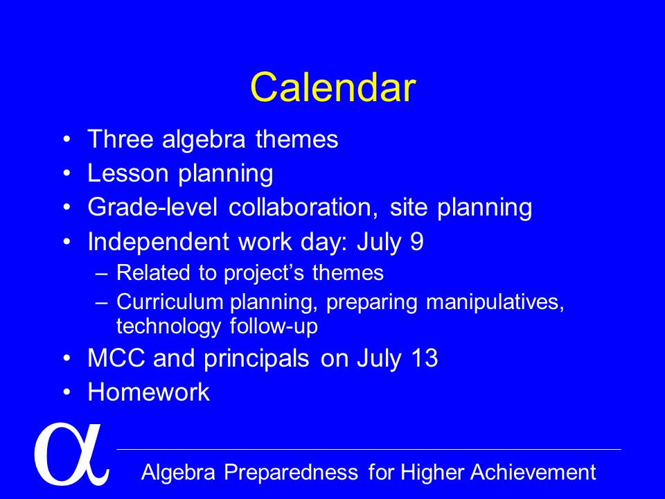  Algebra Preparedness for Higher Achievement Calendar Three algebra themes Lesson planning Grade-level collaboration, site planning Independent work day: July 9 –Related to project's themes –Curriculum planning, preparing manipulatives, technology follow-up MCC and principals on July 13 Homework