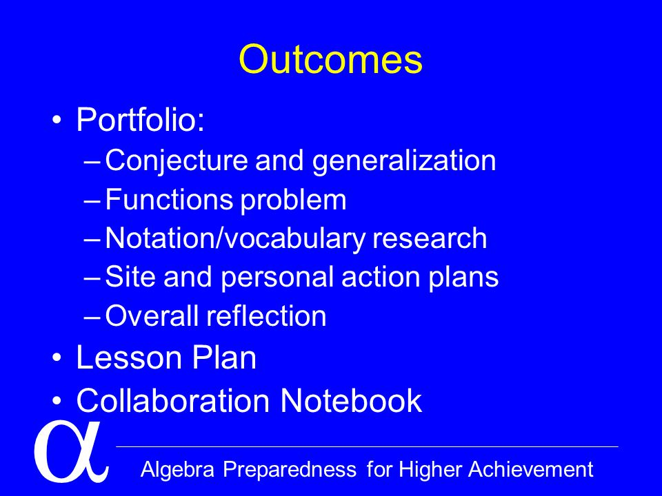  Algebra Preparedness for Higher Achievement Outcomes Portfolio: –Conjecture and generalization –Functions problem –Notation/vocabulary research –Site and personal action plans –Overall reflection Lesson Plan Collaboration Notebook