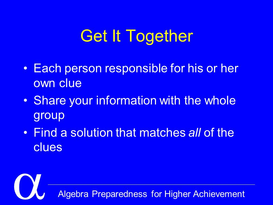  Algebra Preparedness for Higher Achievement Get It Together Each person responsible for his or her own clue Share your information with the whole group Find a solution that matches all of the clues
