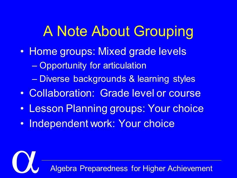  Algebra Preparedness for Higher Achievement A Note About Grouping Home groups: Mixed grade levels –Opportunity for articulation –Diverse backgrounds & learning styles Collaboration: Grade level or course Lesson Planning groups: Your choice Independent work: Your choice