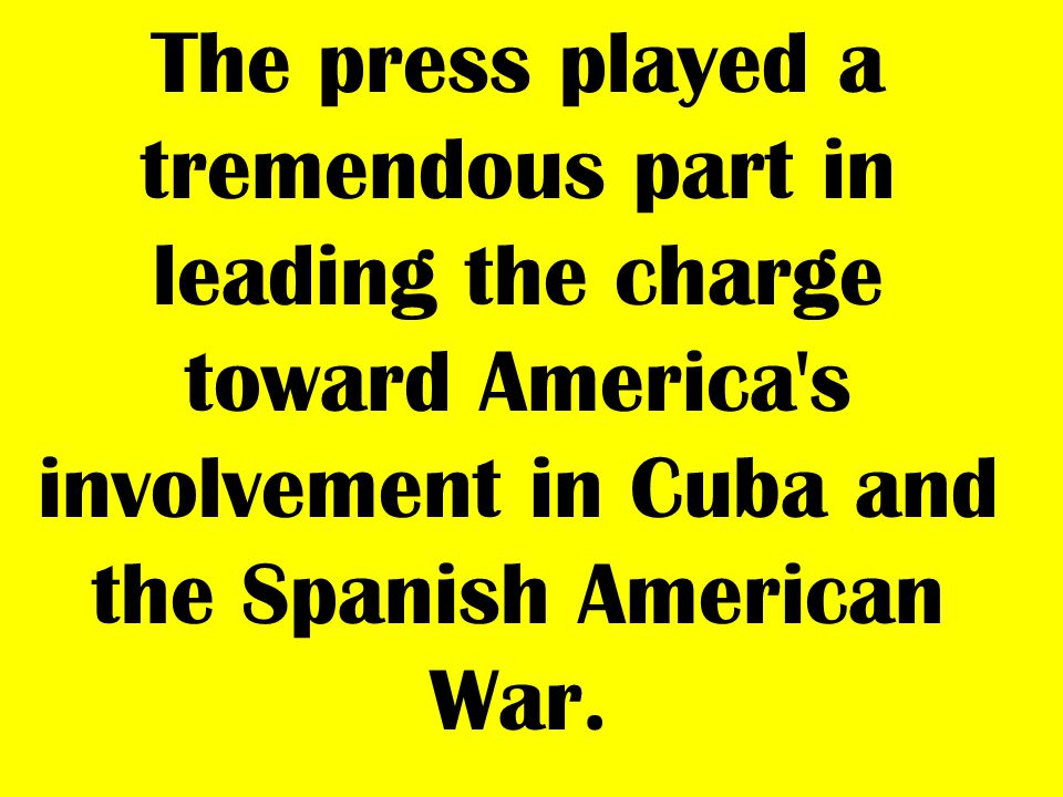 The press played a tremendous part in leading the charge toward America s involvement in Cuba and the Spanish American War.