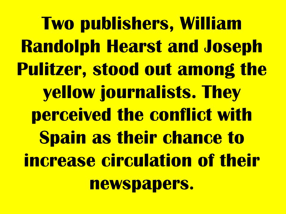 Two publishers, William Randolph Hearst and Joseph Pulitzer, stood out among the yellow journalists.