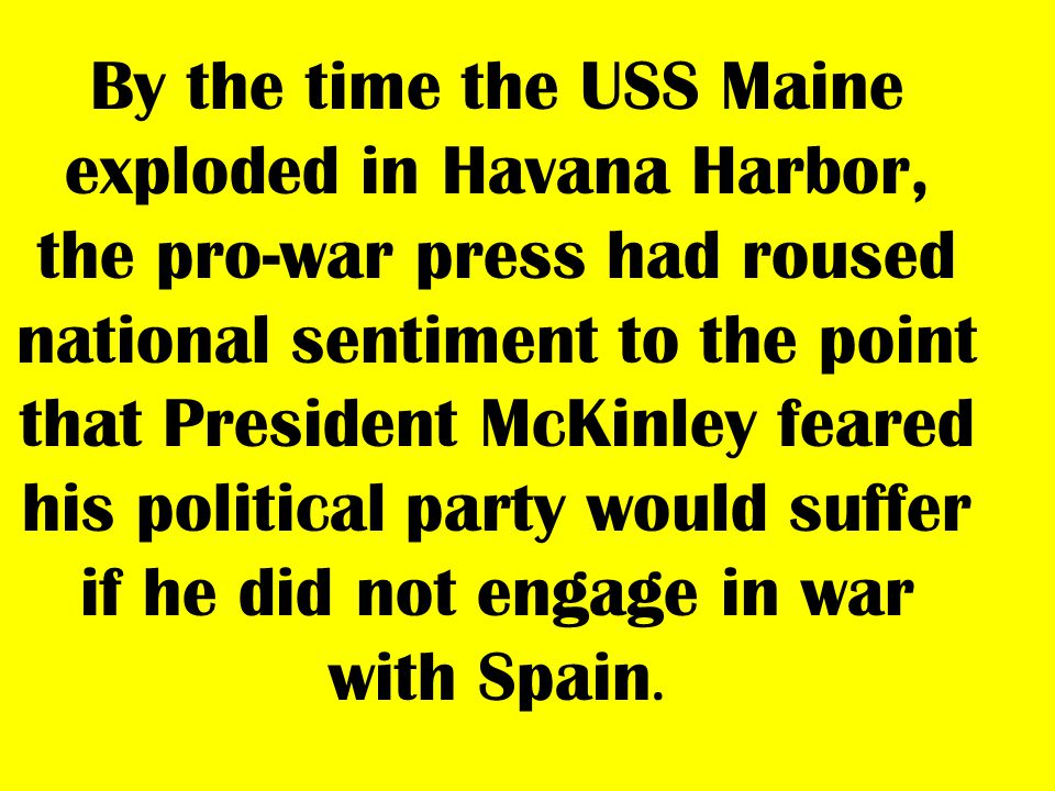 By the time the USS Maine exploded in Havana Harbor, the pro-war press had roused national sentiment to the point that President McKinley feared his political party would suffer if he did not engage in war with Spain.