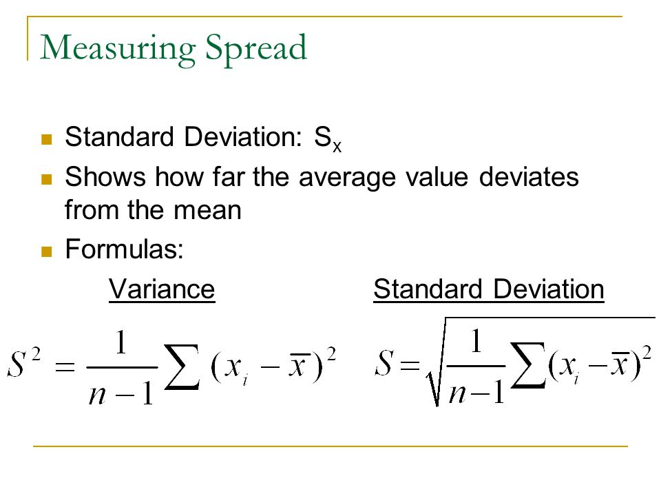 Measuring Spread Standard Deviation: S x Shows how far the average value deviates from the mean Formulas: Variance Standard Deviation