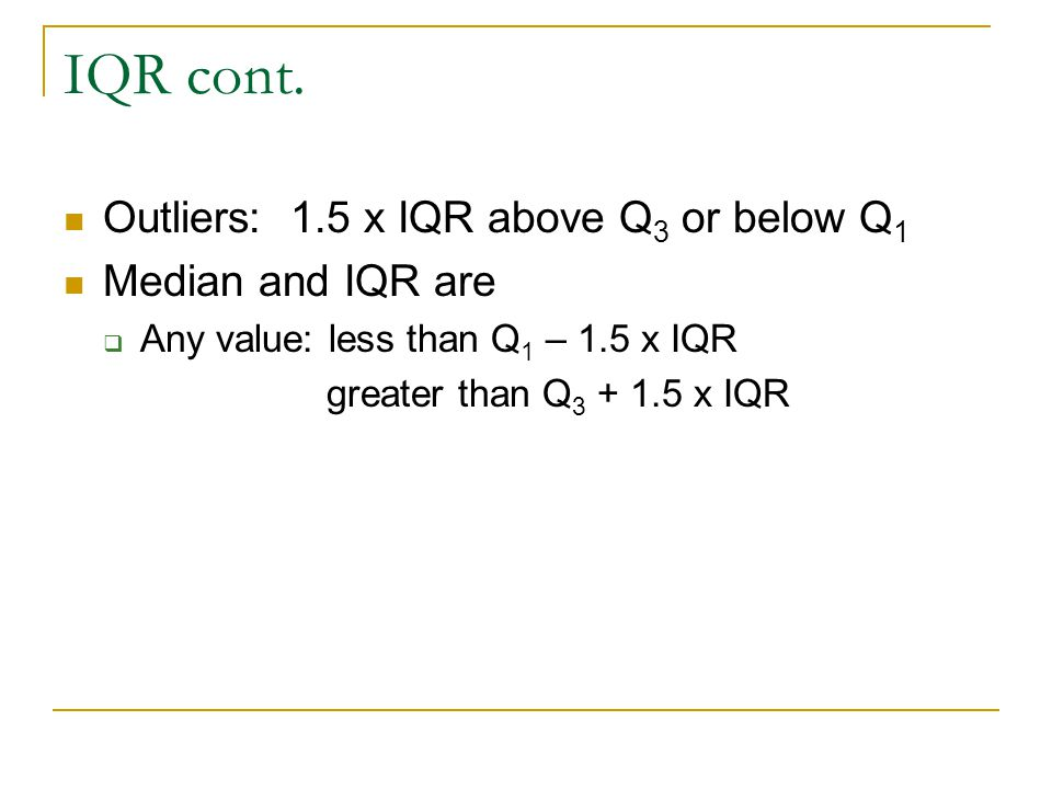 IQR cont. Outliers: 1.5 x IQR above Q 3 or below Q 1 Median and IQR are  Any value: less than Q 1 – 1.5 x IQR greater than Q 3 + 1.5 x IQR
