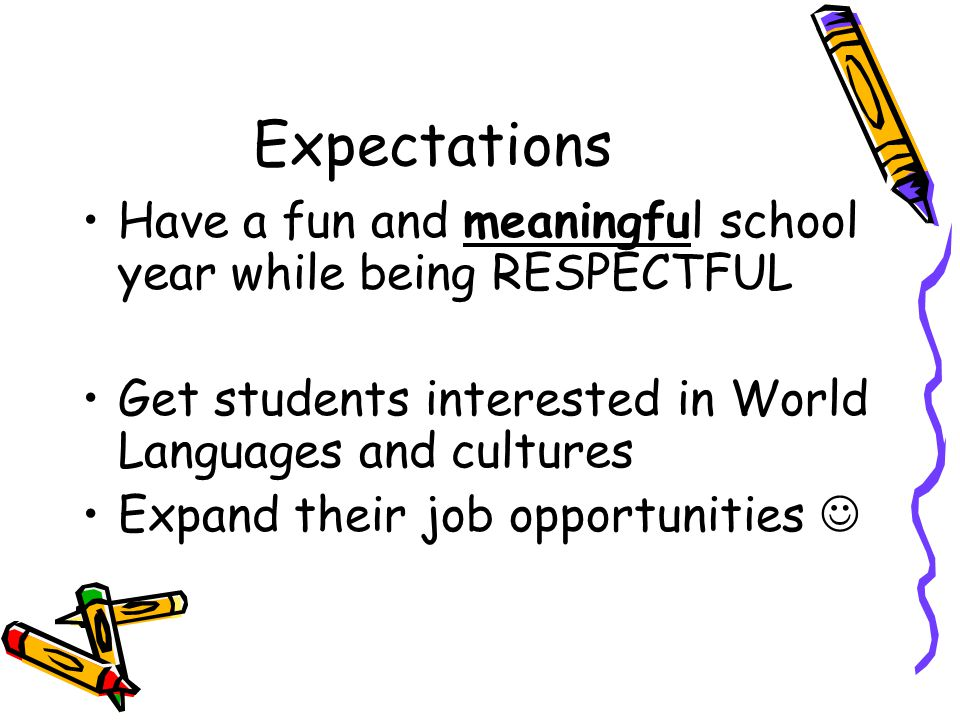 Expectations Have a fun and meaningful school year while being RESPECTFUL Get students interested in World Languages and cultures Expand their job opp