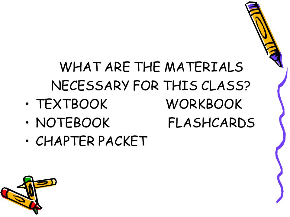 WHAT ARE THE MATERIALS NECESSARY FOR THIS CLASS? TEXTBOOK WORKBOOK NOTEBOOK FLASHCARDS CHAPTER PACKET