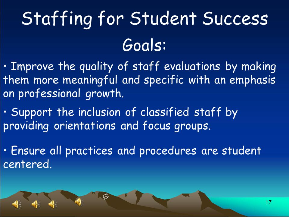 17 Staffing for Student Success Goals: Improve the quality of staff evaluations by making them more meaningful and specific with an emphasis on professional growth.