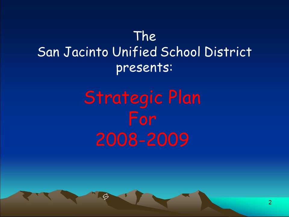 3 In 2006, the Strategic Planning Team began gathering information for the creation of the San Jacinto Unified School District Strategic Plan.