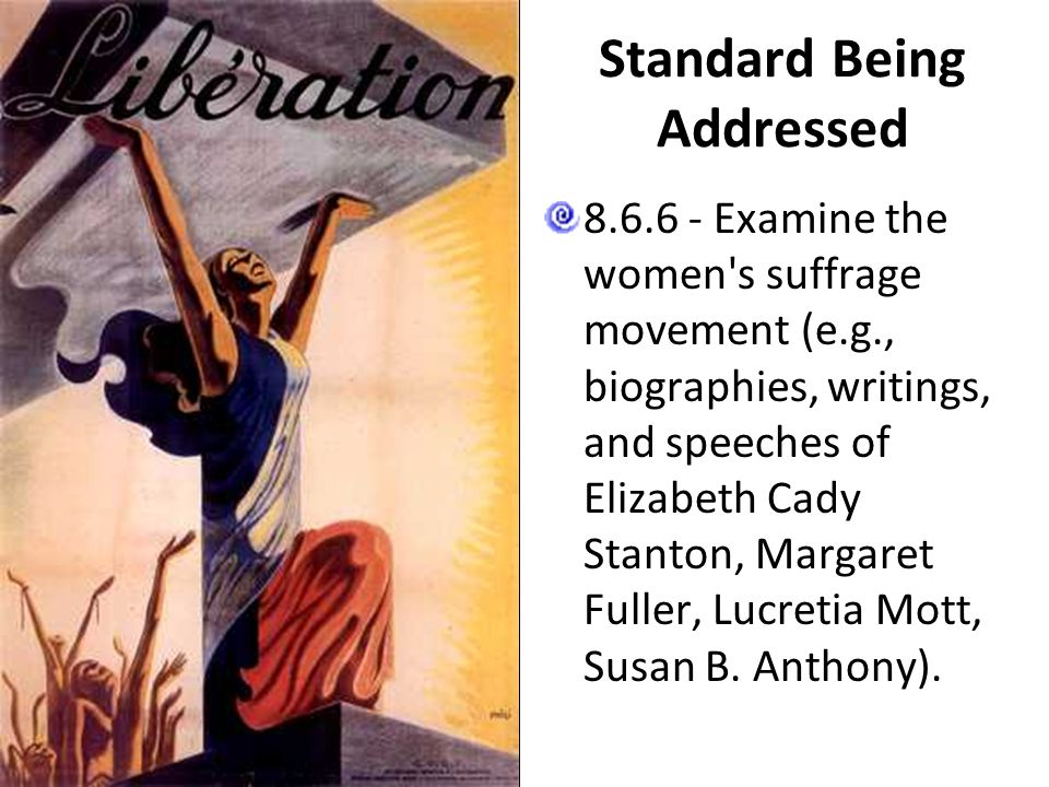 Standard Being Addressed 8.6.6 - Examine the women's suffrage movement (e.g., biographies, writings, and speeches of Elizabeth Cady Stanton, Margaret