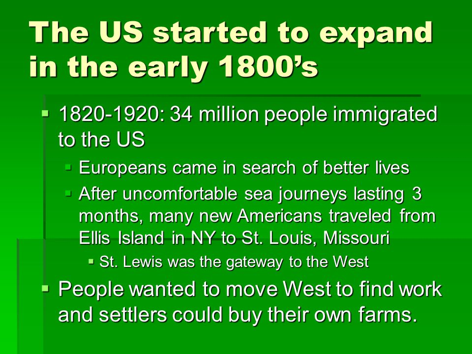 The US started to expand in the early 1800's  1820-1920: 34 million people immigrated to the US  Europeans came in search of better lives  After uncomfortable sea journeys lasting 3 months, many new Americans traveled from Ellis Island in NY to St.