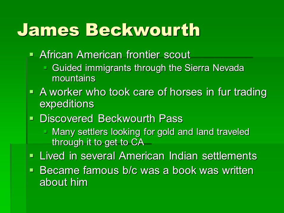 James Beckwourth  African American frontier scout  Guided immigrants through the Sierra Nevada mountains  A worker who took care of horses in fur trading expeditions  Discovered Beckwourth Pass  Many settlers looking for gold and land traveled through it to get to CA  Lived in several American Indian settlements  Became famous b/c was a book was written about him