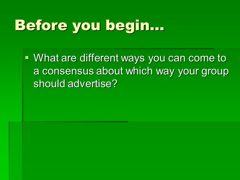 Before you begin…  What are different ways you can come to a consensus about which way your group should advertise