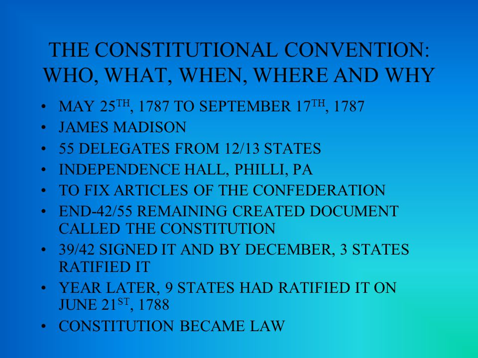 THE CONSTITUTIONAL CONVENTION: WHO, WHAT, WHEN, WHERE AND WHY MAY 25 TH, 1787 TO SEPTEMBER 17 TH, 1787 JAMES MADISON 55 DELEGATES FROM 12/13 STATES INDEPENDENCE HALL, PHILLI, PA TO FIX ARTICLES OF THE CONFEDERATION END-42/55 REMAINING CREATED DOCUMENT CALLED THE CONSTITUTION 39/42 SIGNED IT AND BY DECEMBER, 3 STATES RATIFIED IT YEAR LATER, 9 STATES HAD RATIFIED IT ON JUNE 21 ST, 1788 CONSTITUTION BECAME LAW