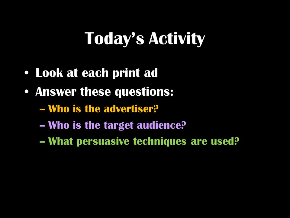 Today's Activity Look at each print ad Answer these questions: –Who is the advertiser? –Who is the target audience? –What persuasive techniques are us