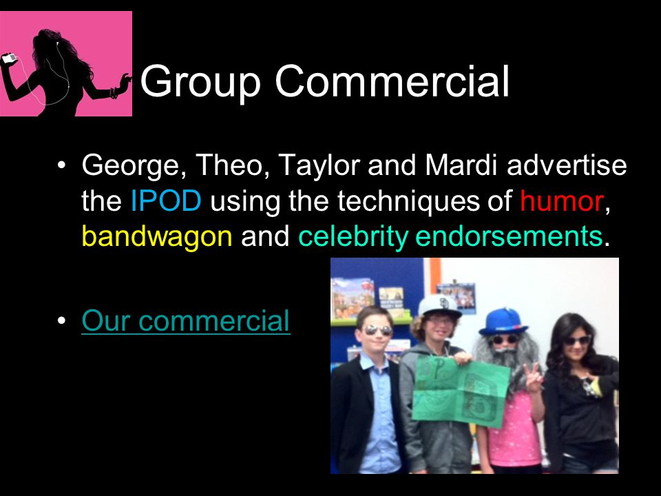 Group Commercial George, Theo, Taylor and Mardi advertise the IPOD using the techniques of humor, bandwagon and celebrity endorsements. Our commercial