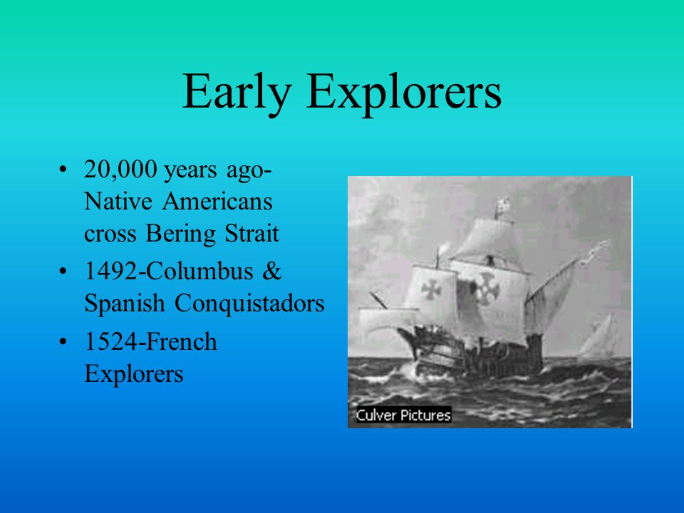 Early Explorers 20,000 years ago- Native Americans cross Bering Strait 1492-Columbus & Spanish Conquistadors 1524-French Explorers