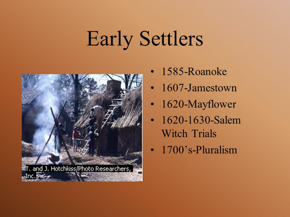 Early Settlers 1585-Roanoke 1607-Jamestown 1620-Mayflower 1620-1630-Salem Witch Trials 1700's-Pluralism