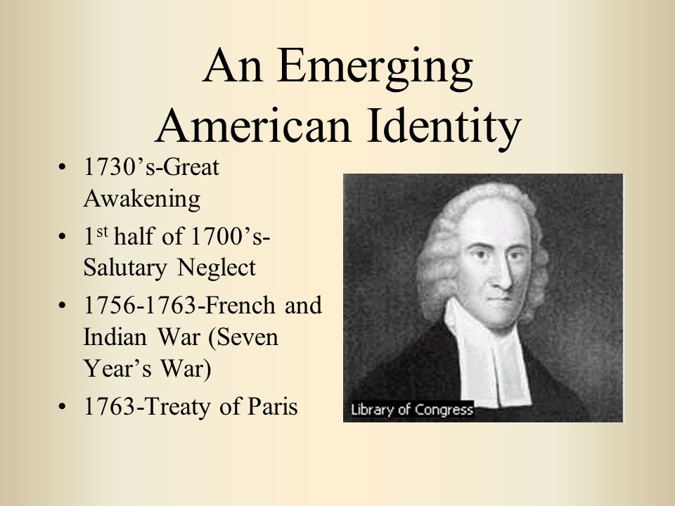 An Emerging American Identity 1730's-Great Awakening 1 st half of 1700's- Salutary Neglect 1756-1763-French and Indian War (Seven Year's War) 1763-Treaty of Paris