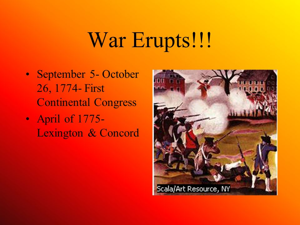 War Erupts!!! September 5- October 26, 1774- First Continental Congress April of 1775- Lexington & Concord