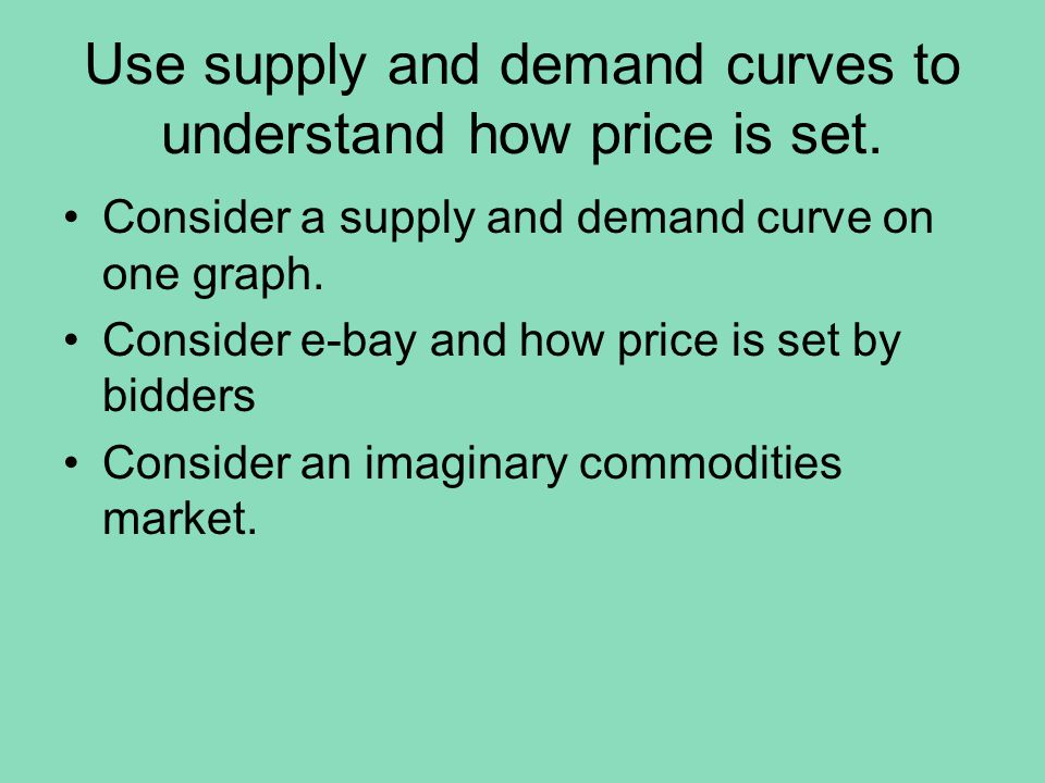 Use supply and demand curves to understand how price is set. Consider a supply and demand curve on one graph. Consider e-bay and how price is set by b
