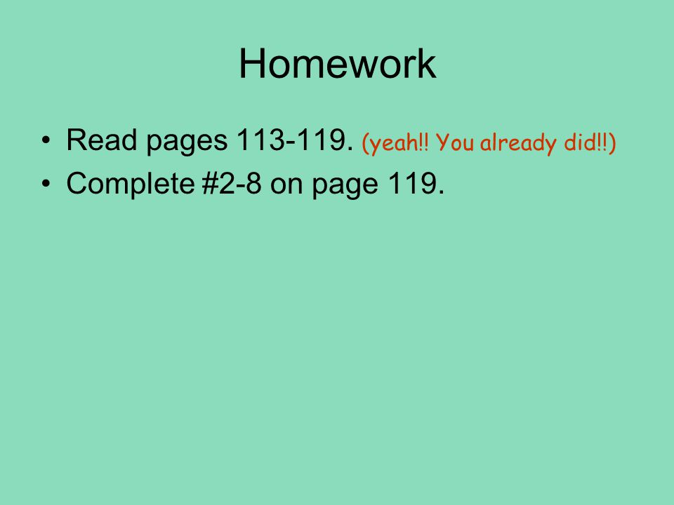 Homework Read pages 113-119. (yeah!! You already did!!) Complete #2-8 on page 119.