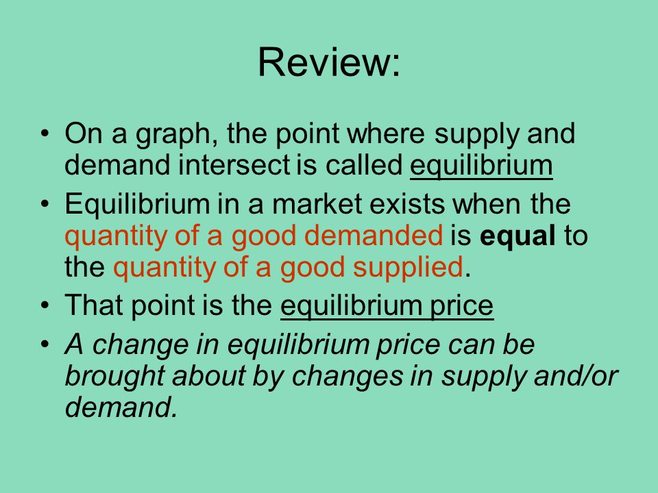Review When there is a greater quantity demanded than quantity supplied = shortage When there is a greater quantity supplied than quantity demanded = surplus MARKETS MOVE TO EQUILIBRIUMMARKETS MOVE TO EQUILIBRIUM A change in equilibrium price can be brought about by changes in supply and/or demand.
