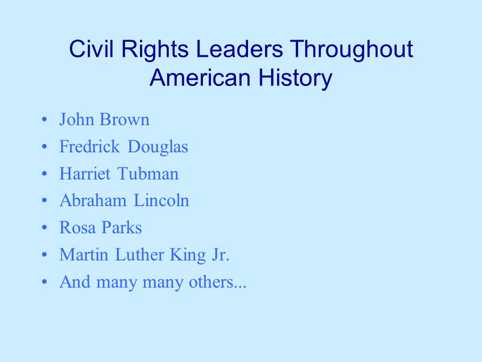 Civil Rights Leaders Throughout American History John Brown Fredrick Douglas Harriet Tubman Abraham Lincoln Rosa Parks Martin Luther King Jr. And many