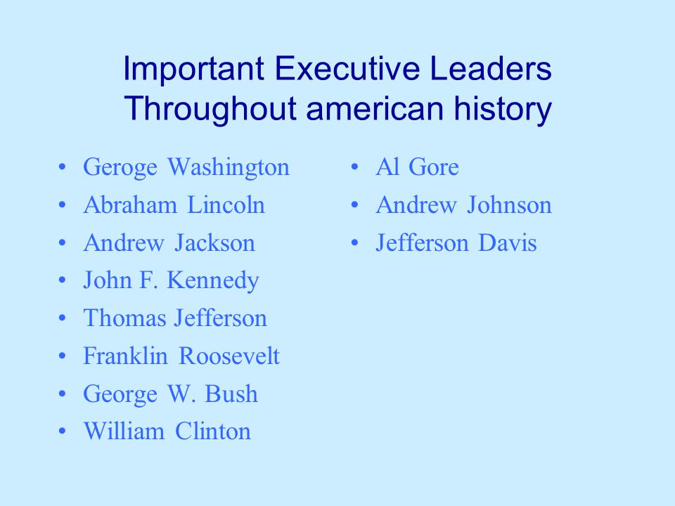 Important Executive Leaders Throughout american history Geroge Washington Abraham Lincoln Andrew Jackson John F.